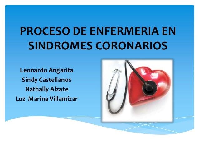 PROCESO DE ENFERMERIA EN  SINDROMES CORONARIOS Leonardo Angarita  Sindy Castellanos   Nathally AlzateLuz Marina Villamizar
