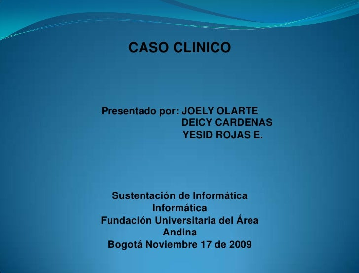 CASO CLINICO    Presentado por: JOELY OLARTE                 DEICY CARDENAS                 YESID ROJAS E.       Sustentac...