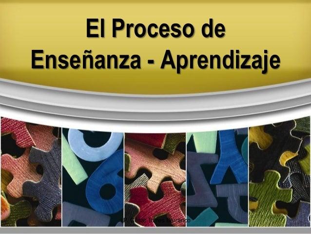El Proceso de Enseñanza - Aprendizaje LP. César Torres Barranco