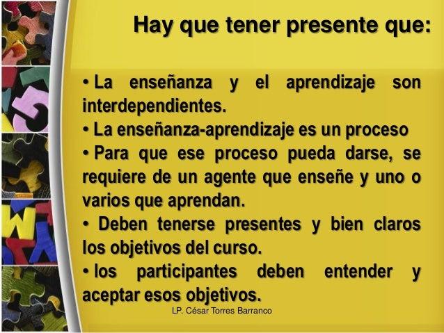 Hay que tener presente que: • La enseñanza y el aprendizaje son interdependientes. • La enseñanza-aprendizaje es un proces...