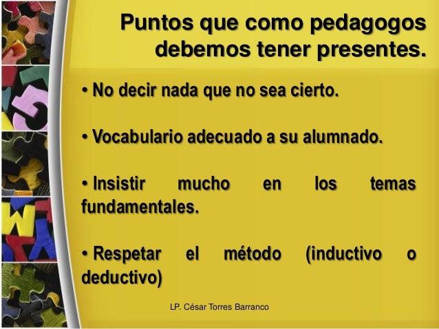 Puntos que como pedagogos debemos tener presentes. • No decir nada que no sea cierto. • Vocabulario adecuado a su alumnado...
