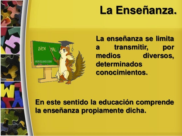 La Enseñanza. La enseñanza se limita a transmitir, por medios diversos, determinados conocimientos. En este sentido la edu...