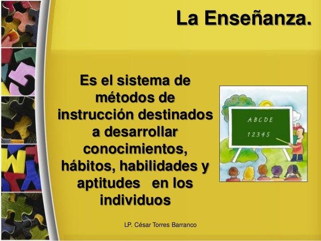 La Enseñanza. Es el sistema de métodos de instrucción destinados a desarrollar conocimientos, hábitos, habilidades y aptit...