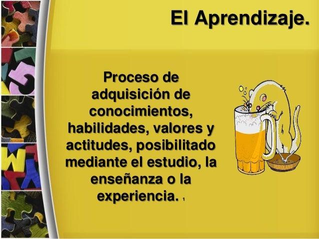 El Aprendizaje. Proceso de adquisición de conocimientos, habilidades, valores y actitudes, posibilitado mediante el estudi...