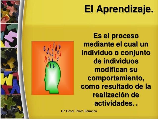 El Aprendizaje. Es el proceso mediante el cual un individuo o conjunto de individuos modifican su comportamiento, como res...
