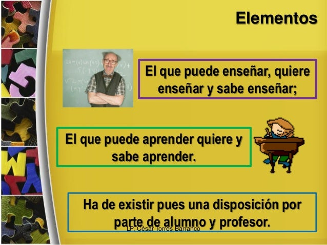 Elementos El que puede enseñar, quiere enseñar y sabe enseñar; El que puede aprender quiere y sabe aprender. Ha de existir...