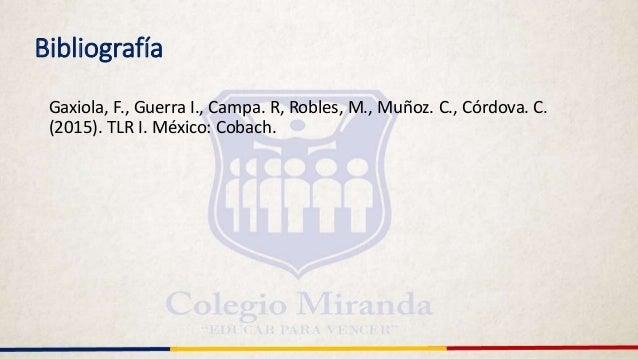 Bibliografía Gaxiola, F., Guerra I., Campa. R, Robles, M., Muñoz. C., Córdova. C. (2015). TLR I. México: Cobach.