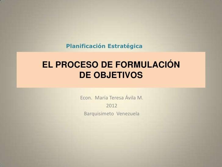 Planificación EstratégicaEL PROCESO DE FORMULACIÓN       DE OBJETIVOS        Econ. María Teresa Ávila M.                  ...