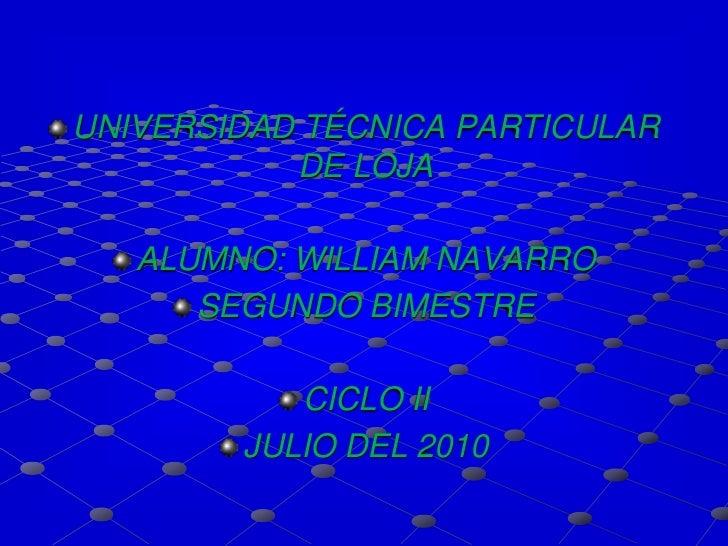 UNIVERSIDAD TÉCNICA PARTICULAR DE LOJA<br />ALUMNO: WILLIAM NAVARRO<br />SEGUNDO BIMESTRE<br />CICLO II<br />JULIO DEL 201...