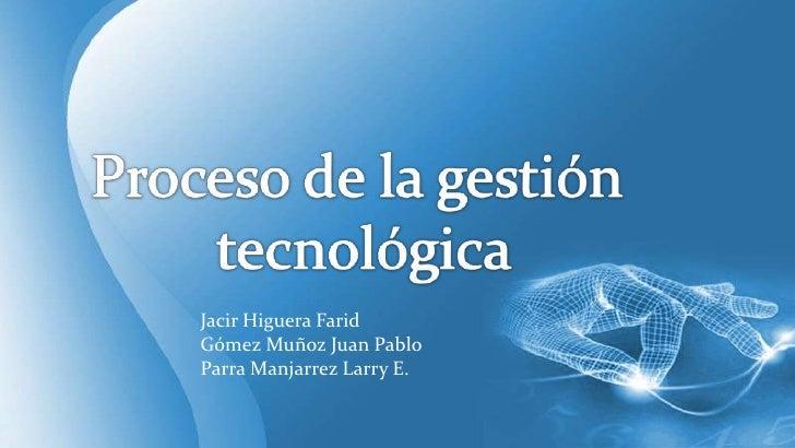 Proceso de la gestión<br /> tecnológica<br />Jacir Higuera Farid<br />Gómez Muñoz Juan Pablo<br />Parra Manjarrez Larry E....