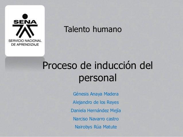 Proceso de inducción del personal Talento humano Génesis Anaya Madera Alejandro de los Reyes Daniela Hernández Mejía Narci...