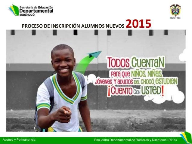 Acceso y Permanencia Encuentro Departamental de Rectores y Directores (2014) PROCESO DE INSCRIPCIÓN ALUMNOS NUEVOS 2015