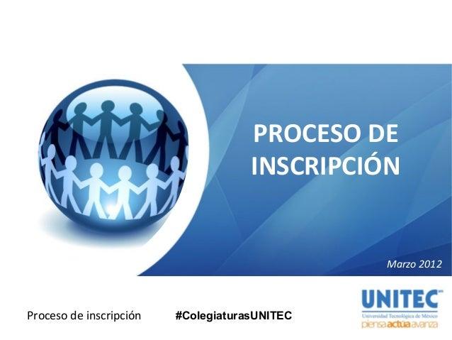 Proceso de inscripción Marzo 2012 PROCESO DE INSCRIPCIÓN #ColegiaturasUNITEC