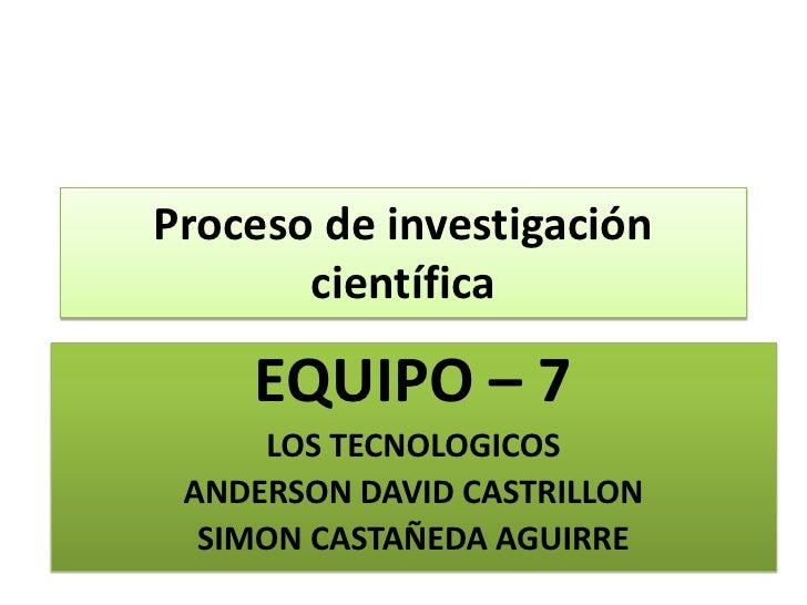 Proceso de investigación científica<br />EQUIPO – 7<br />LOS TECNOLOGICOS<br />ANDERSON DAVID CASTRILLON<br />SIMON CASTAÑ...