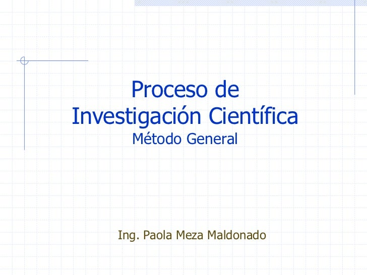 Proceso deInvestigación Científica      Método General    Ing. Paola Meza Maldonado