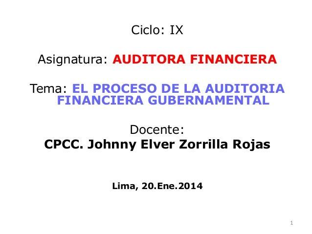 Ciclo: IX Asignatura: AUDITORA FINANCIERA Tema: EL PROCESO DE LA AUDITORIA FINANCIERA GUBERNAMENTAL Docente: CPCC. Johnny ...
