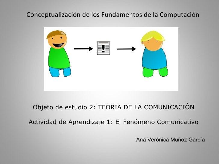 Objeto de estudio 2: TEORIA DE LA COMUNICACIÓN Actividad de Aprendizaje 1: El Fenómeno Comunicativo Conceptualización de l...