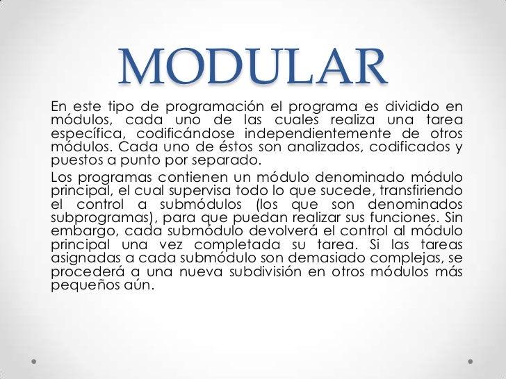 MODULAREn este tipo de programación el programa es dividido enmódulos, cada uno de las cuales realiza una tareaespecífica,...