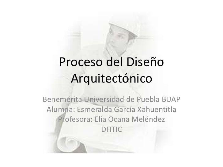 Proceso del Diseño      ArquitectónicoBenemérita Universidad de Puebla BUAP Alumna: Esmeralda García Xahuentitla    Profes...