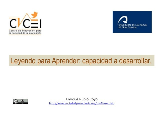 Leyendo para Aprender: capacidad a desarrollar.  Enrique Rubio Royo http://www.sociedadytecnologia.org/profile/erubio