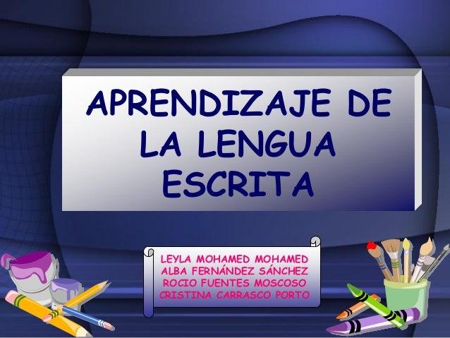 APRENDIZAJE DE LA LENGUA ESCRITA LEYLA MOHAMED MOHAMED ALBA FERNÁNDEZ SÁNCHEZ ROCIO FUENTES MOSCOSO CRISTINA CARRASCO PORTO