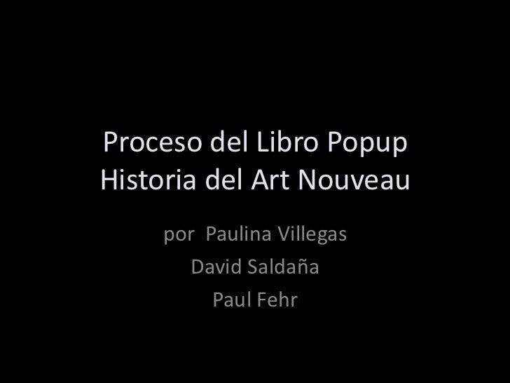 Proceso del Libro PopupHistoria del Art Nouveau<br />por  Paulina Villegas<br />David Saldaña<br />Paul Fehr<br />