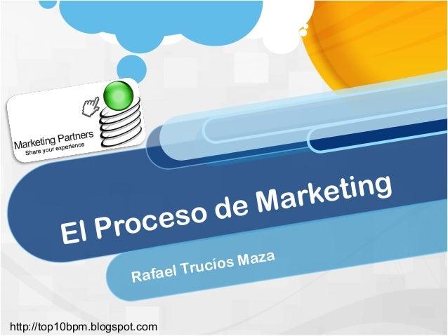 El Proceso de Marketing Rafael Trucíos Maza http://top10bpm.blogspot.com