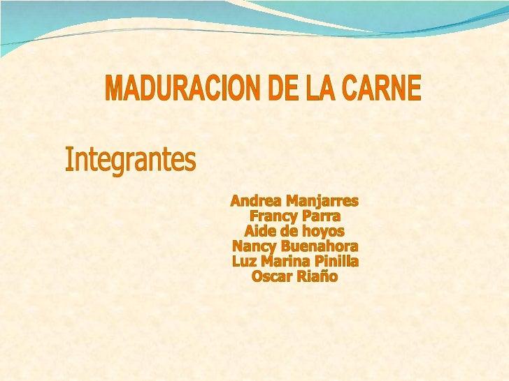 MADURACION DE LA CARNE Integrantes Andrea Manjarres Francy Parra Aide de hoyos  Nancy Buenahora Luz Marina Pinilla Oscar R...