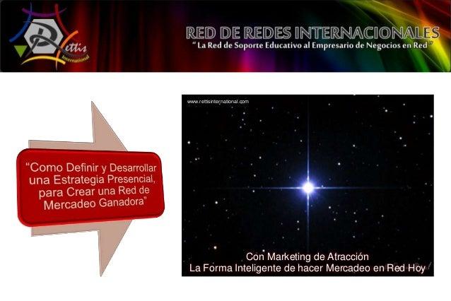 www.rettisinternational.com            Con Marketing de AtracciónLa Forma Inteligente de hacer Mercadeo en Red Hoy