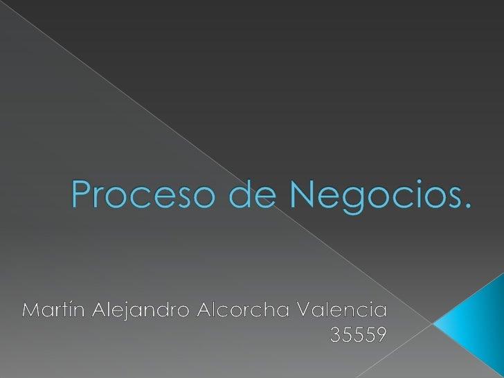 Proceso de Negocios.<br />Martín Alejandro Alcorcha Valencia35559<br />