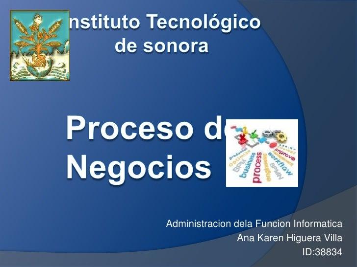 Instituto Tecnológico <br />de sonora<br />Proceso de Negocios<br />Administracion dela Funcion Informatica<br />Ana Karen...