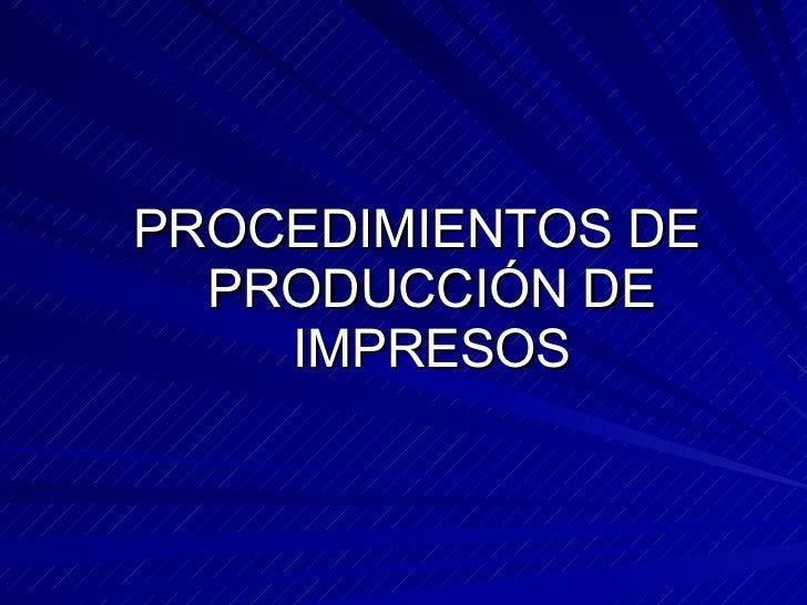 <ul><li>PROCEDIMIENTOS DE PRODUCCIÓN DE IMPRESOS </li></ul>