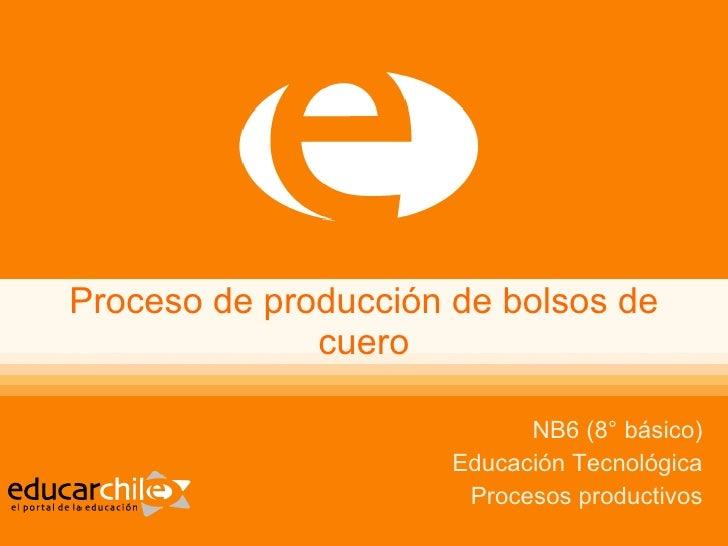 Proceso de producción de bolsos de cuero NB6 (8° básico) Educación Tecnológica Procesos productivos