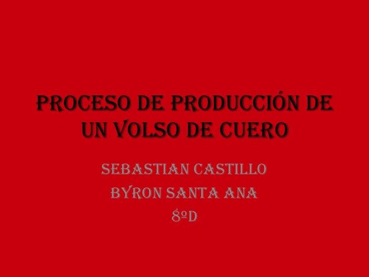 Proceso de producción de   un volso de cuero     Sebastian castillo      Byron santa Ana             8ºd