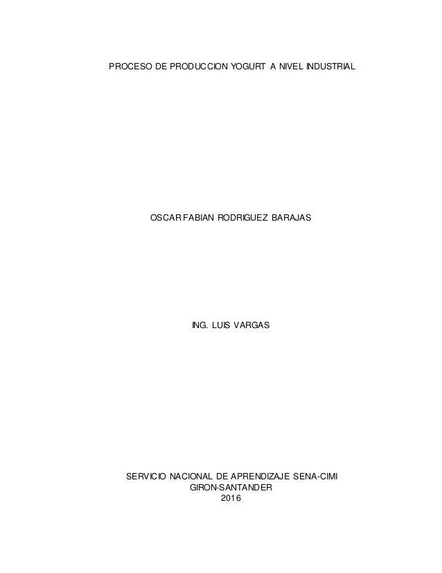 PROCESO DE PRODUCCION YOGURT A NIVEL INDUSTRIAL OSCAR FABIAN RODRIGUEZ BARAJAS ING. LUIS VARGAS SERVICIO NACIONAL DE APREN...