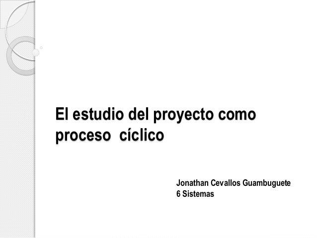 El estudio del proyecto como proceso cíclico Jonathan Cevallos Guambuguete 6 Sistemas