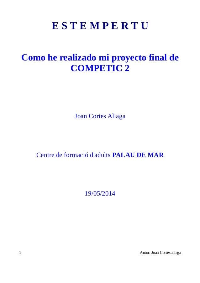 E S T E M P E R T U Como he realizado mi proyecto final de COMPETIC 2 Joan Cortes Aliaga Centre de formació d'adults PALAU...