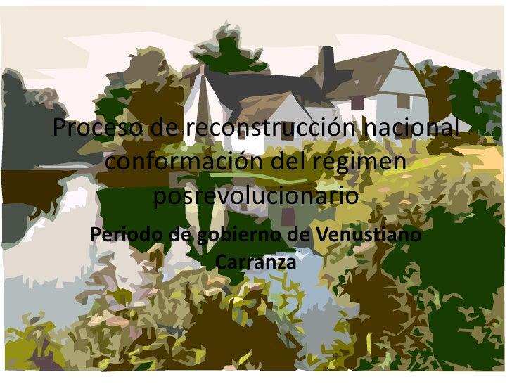 Proceso de reconstrucción nacional conformación del régimen posrevolucionario<br />Periodo de gobierno de Venustiano Carra...