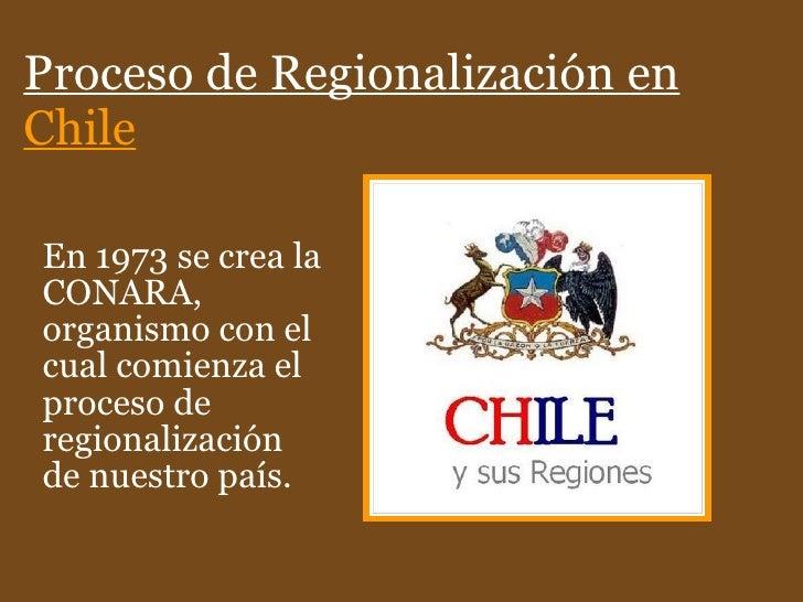 Proceso de Regionalización en  Chile En 1973 se crea la CONARA, organismo con el cual comienza el proceso de regionalizaci...
