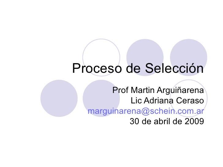 Proceso de Selección Prof Martin Arguiñarena Lic Adriana Ceraso [email_address] 30 de abril de 2009