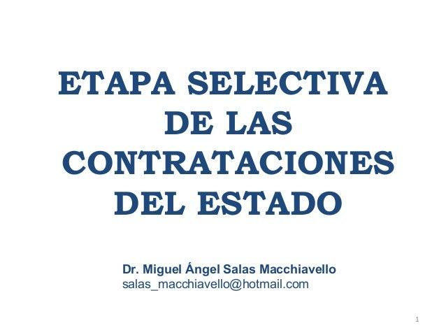 ETAPA SELECTIVA DE LAS CONTRATACIONES DEL ESTADO Dr. Miguel Ángel Salas Macchiavello salas_macchiavello@hotmail.com 1