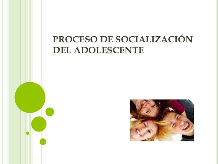 PROCESO DE SOCIALIZACIÓNDEL ADOLESCENTE
