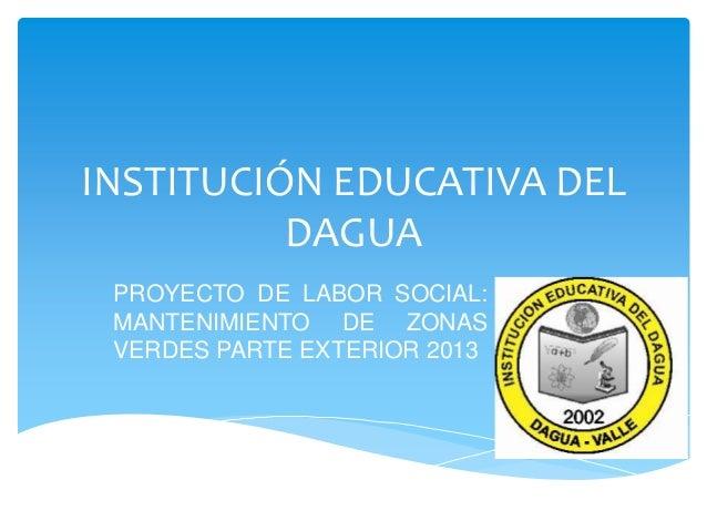 INSTITUCIÓN EDUCATIVA DEL DAGUA PROYECTO DE LABOR SOCIAL: MANTENIMIENTO DE ZONAS VERDES PARTE EXTERIOR 2013