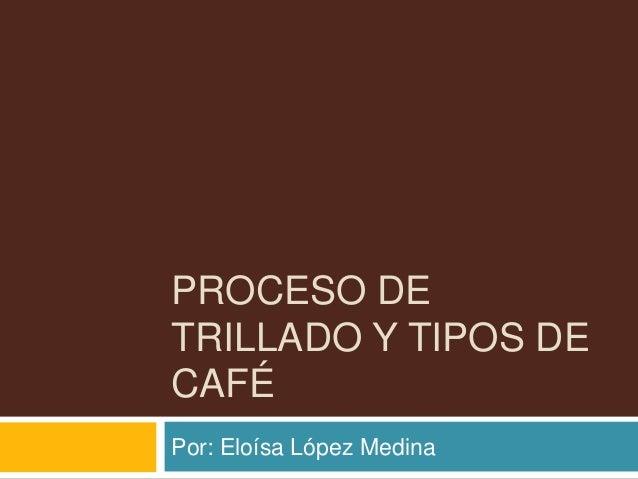 PROCESO DETRILLADO Y TIPOS DECAFÉPor: Eloísa López Medina