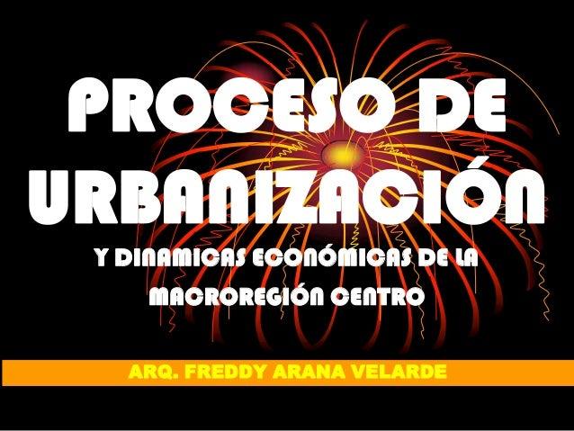 PROCESO DEURBANIZACIÓN Y DINAMICAS ECONÓMICAS DE LA    MACROREGIÓN CENTRO   ARQ. FREDDY ARANA VELARDE