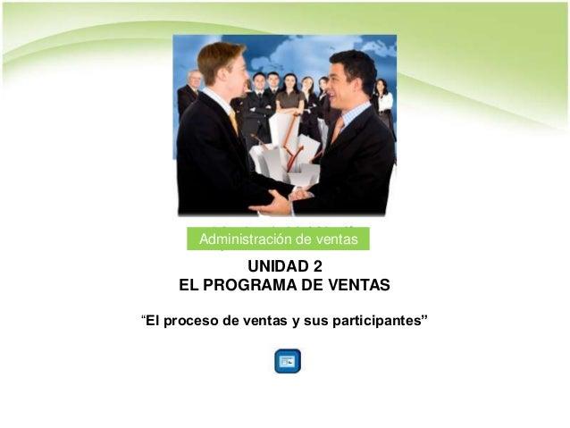 """UNIDAD 2 EL PROGRAMA DE VENTAS """"El proceso de ventas y sus participantes"""" Administración de ventas"""