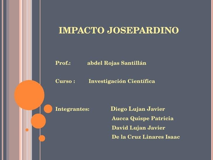 IMPACTO JOSEPARDINO <ul><li>Prof.:  abdel Rojas Santillán </li></ul><ul><li>Curso :  Investigación Científica </li></ul><u...