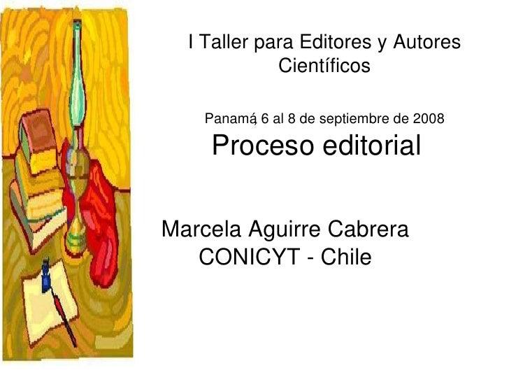 Proceso editorial Marcela Aguirre Cabrera CONICYT - Chile I Taller para Editores y Autores Científicos Panamá, 6 al 8 de s...