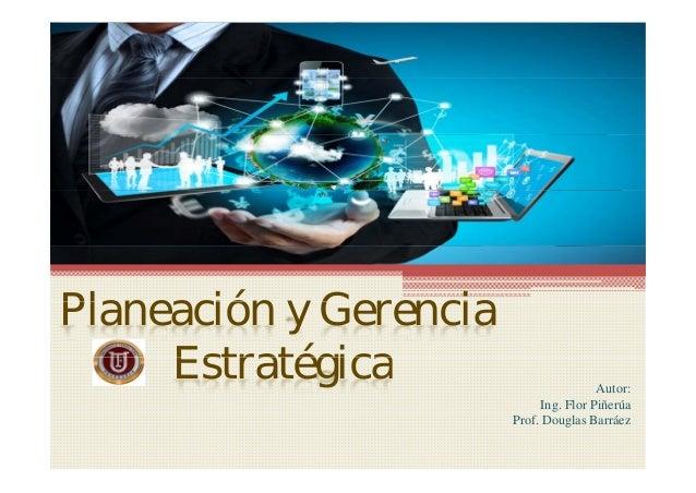 Pl ió G iPlaneación y Gerencia EstratégicaEstratégica Autor: Ing. Flor Piñerúa Prof. Douglas Barráez