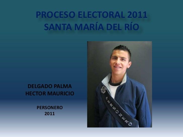 PROCESO ELECTORAL 2011 SANTA MARÍA DEL RÍO<br />DELGADO PALMA<br />HECTOR MAURICIO<br />PERSONERO<br />2011 <br />